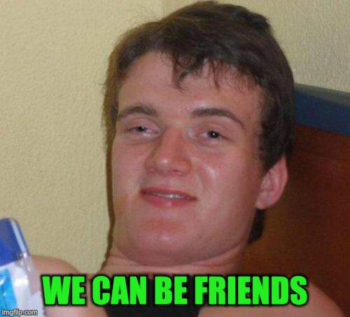 10 Guy Meme | WE CAN BE FRIENDS | image tagged in memes,10 guy | made w/ Imgflip meme maker