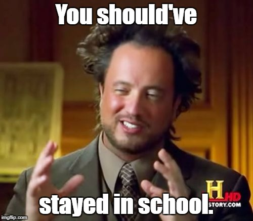 Seriously... | You should've stayed in school. | image tagged in memes,ancient aliens,education,special kind of stupid | made w/ Imgflip meme maker