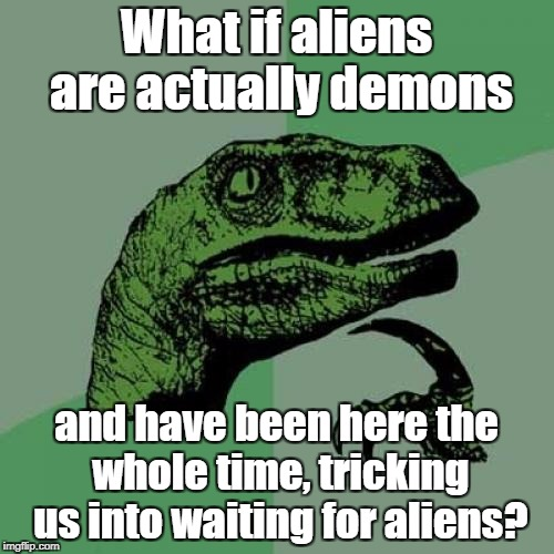 They would do anything to keep you from Salvation.  | What if aliens are actually demons and have been here the whole time, tricking us into waiting for aliens? | image tagged in memes,philosoraptor,demons,ancient aliens,second coming,jesus | made w/ Imgflip meme maker