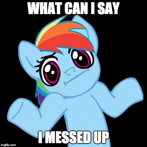 Pony Shrugs | WHAT CAN I SAY I MESSED UP | image tagged in memes,pony shrugs | made w/ Imgflip meme maker