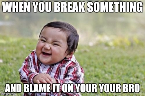 Evil Toddler Meme | WHEN YOU BREAK SOMETHING AND BLAME IT ON YOUR YOUR BRO | image tagged in memes,evil toddler | made w/ Imgflip meme maker