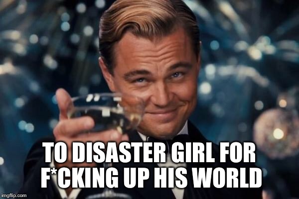 Leonardo Dicaprio Cheers Meme | TO DISASTER GIRL FOR F*CKING UP HIS WORLD | image tagged in memes,leonardo dicaprio cheers | made w/ Imgflip meme maker