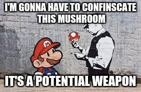 Mario at airport security | I'M GONNA HAVE TO CONFINSCATE THIS MUSHROOM IT'S A POTENTIAL WEAPON | image tagged in super mario,airport security,mushroom,huge | made w/ Imgflip meme maker