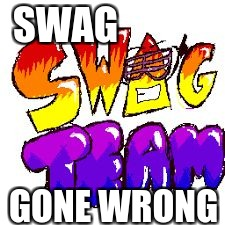 SWAG GONE WRONG | image tagged in when people are swags | made w/ Imgflip meme maker