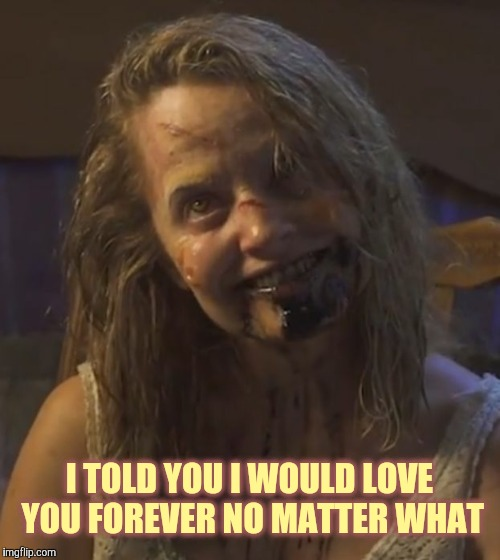 Zombie Stalker Girl | I TOLD YOU I WOULD LOVE YOU FOREVER NO MATTER WHAT | image tagged in zombie stalker girl | made w/ Imgflip meme maker