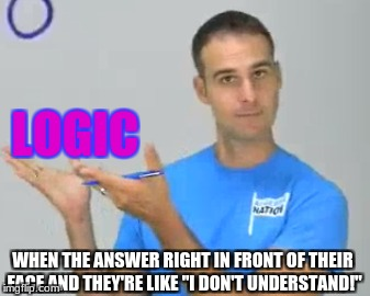 "Logic Check | WHEN THE ANSWER RIGHT IN FRONT OF THEIR FACE AND THEY'RE LIKE ""I DON'T UNDERSTAND!"" LOGIC 