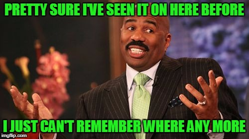 Steve Harvey Meme | PRETTY SURE I'VE SEEN IT ON HERE BEFORE I JUST CAN'T REMEMBER WHERE ANY MORE | image tagged in memes,steve harvey | made w/ Imgflip meme maker