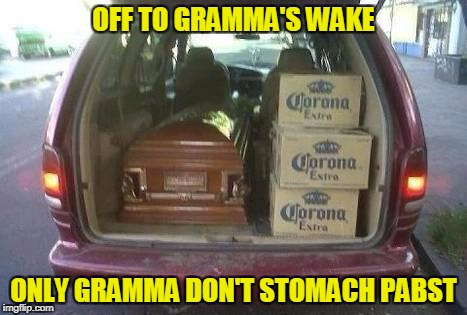 OFF TO GRAMMA'S WAKE ONLY GRAMMA DON'T STOMACH PABST | made w/ Imgflip meme maker