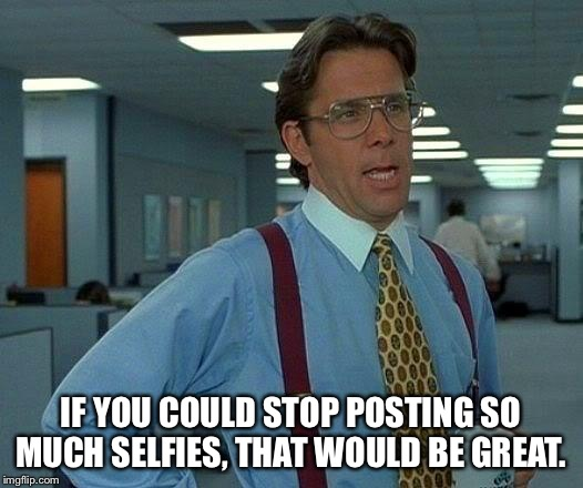 That Would Be Great Meme | IF YOU COULD STOP POSTING SO MUCH SELFIES, THAT WOULD BE GREAT. | image tagged in memes,that would be great | made w/ Imgflip meme maker