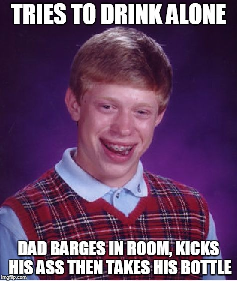 Bad Luck Brian Meme | TRIES TO DRINK ALONE DAD BARGES IN ROOM, KICKS HIS ASS THEN TAKES HIS BOTTLE | image tagged in memes,bad luck brian | made w/ Imgflip meme maker