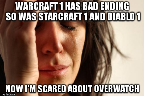 First World Problems Meme | WARCRAFT 1 HAS BAD ENDING SO WAS STARCRAFT 1 AND DIABLO 1 NOW I'M SCARED ABOUT OVERWATCH | image tagged in memes,first world problems | made w/ Imgflip meme maker