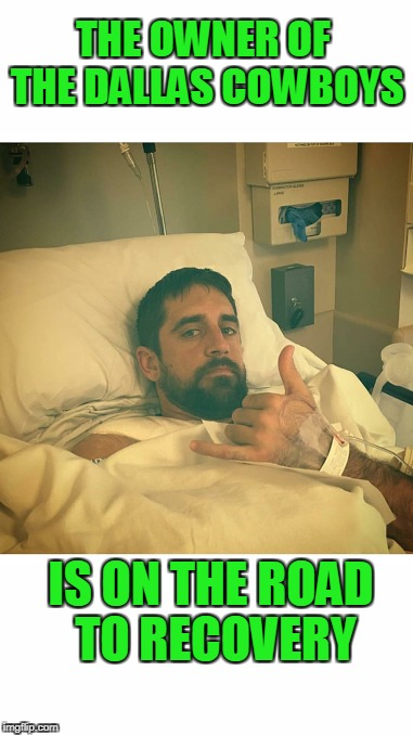 Go Pack Go! | THE OWNER OF THE DALLAS COWBOYS IS ON THE ROAD TO RECOVERY | image tagged in aaron rodgers | made w/ Imgflip meme maker