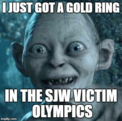 Gollum Meme | I JUST GOT A GOLD RING IN THE SJW VICTIM OLYMPICS | image tagged in memes,gollum | made w/ Imgflip meme maker