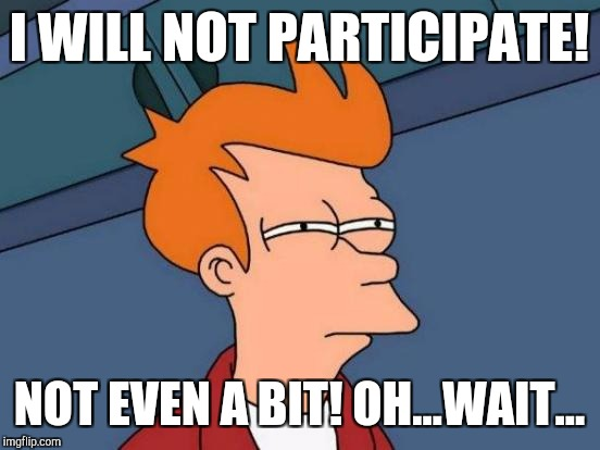 Futurama Fry Meme | I WILL NOT PARTICIPATE! NOT EVEN A BIT! OH...WAIT... | image tagged in memes,futurama fry | made w/ Imgflip meme maker