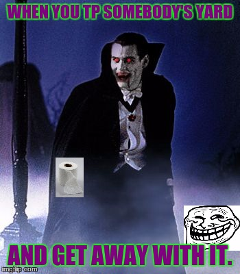 Dracula  | WHEN YOU TP SOMEBODY'S YARD AND GET AWAY WITH IT. | image tagged in dracula | made w/ Imgflip meme maker