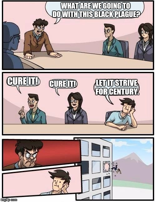 Boardroom Meeting Suggestion Meme | WHAT ARE WE GOING TO DO WITH THIS BLACK PLAGUE? CURE IT! CURE IT! LET IT STRIVE FOR CENTURY. | image tagged in memes,boardroom meeting suggestion | made w/ Imgflip meme maker