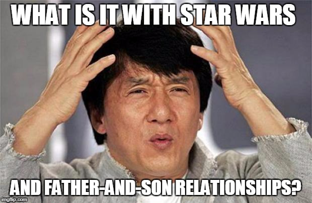 Jackie Chan WTF Face | WHAT IS IT WITH STAR WARS AND FATHER-AND-SON RELATIONSHIPS? | image tagged in jackie chan wtf face | made w/ Imgflip meme maker