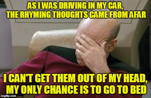 Captain Picard Facepalm Meme | AS I WAS DRIVING IN MY CAR, THE RHYMING THOUGHTS CAME FROM AFAR I CAN'T GET THEM OUT OF MY HEAD, MY ONLY CHANCE IS TO GO TO BED | image tagged in memes,captain picard facepalm | made w/ Imgflip meme maker