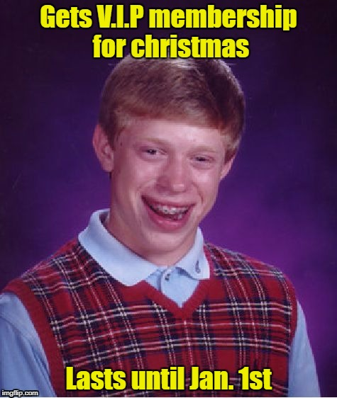 Lasts until the end of the year | Gets V.I.P membership for christmas Lasts until Jan. 1st | made w/ Imgflip meme maker