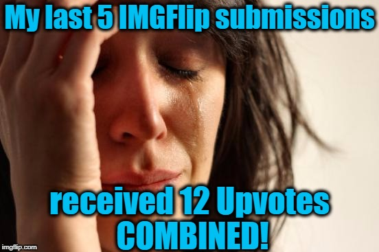 how the HECK am i supposed to get back to the 17th spot?? | My last 5 IMGFlip submissions received 12 Upvotes COMBINED! | image tagged in memes,first world problems | made w/ Imgflip meme maker