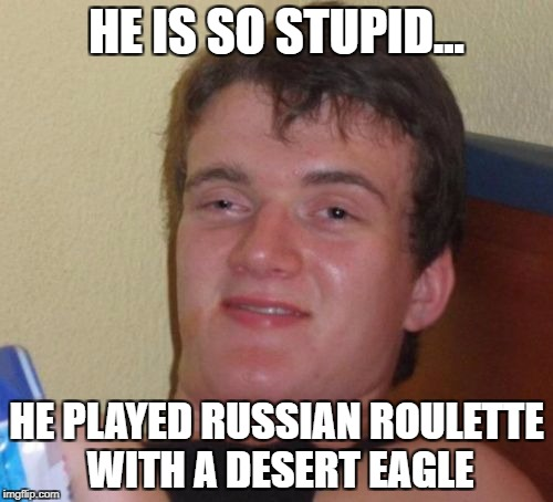 10 Guy Meme | HE IS SO STUPID... HE PLAYED RUSSIAN ROULETTE WITH A DESERT EAGLE | image tagged in memes,10 guy | made w/ Imgflip meme maker