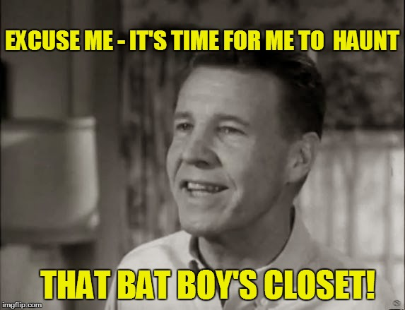 EXCUSE ME - IT'S TIME FOR ME TO  HAUNT THAT BAT BOY'S CLOSET! | made w/ Imgflip meme maker