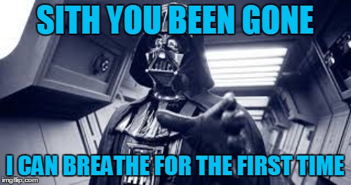 SITH YOU BEEN GONE I CAN BREATHE FOR THE FIRST TIME | made w/ Imgflip meme maker