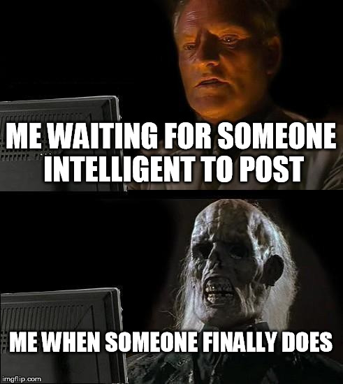 how true is this? | ME WAITING FOR SOMEONE INTELLIGENT TO POST ME WHEN SOMEONE FINALLY DOES | image tagged in memes,ill just wait here | made w/ Imgflip meme maker