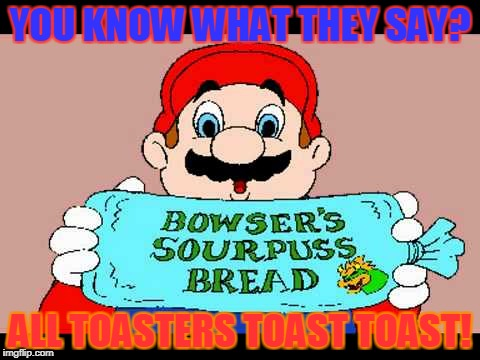 YOU KNOW WHAT THEY SAY? ALL TOASTERS TOAST TOAST! | made w/ Imgflip meme maker