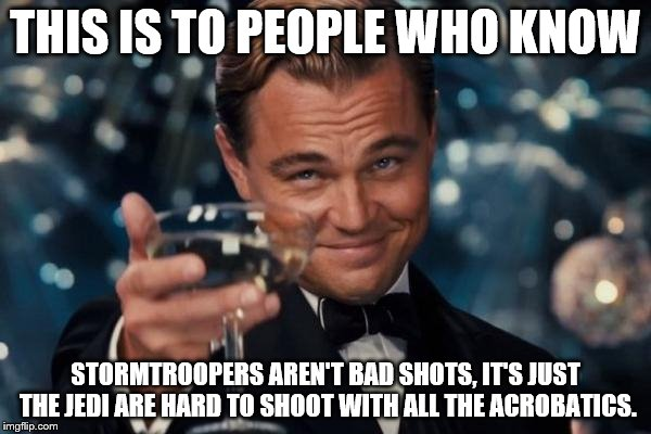 Stormtroopers don't need glasses!  | THIS IS TO PEOPLE WHO KNOW STORMTROOPERS AREN'T BAD SHOTS, IT'S JUST THE JEDI ARE HARD TO SHOOT WITH ALL THE ACROBATICS. | image tagged in memes,leonardo dicaprio cheers,stormtroopers | made w/ Imgflip meme maker