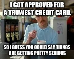 Kip Napoleon Dynamite | I GOT APPROVED FOR A TRUWEST CREDIT CARD. SO I GUESS YOU COULD SAY THINGS ARE GETTING PRETTY SERIOUS | image tagged in kip napoleon dynamite | made w/ Imgflip meme maker