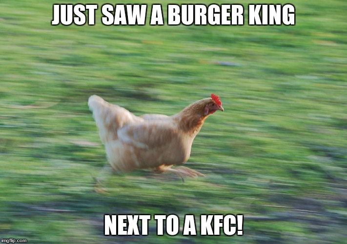 JUST SAW A BURGER KING NEXT TO A KFC! | image tagged in running chicken | made w/ Imgflip meme maker