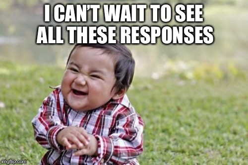 Evil Toddler Meme | I CAN'T WAIT TO SEE ALL THESE RESPONSES | image tagged in memes,evil toddler | made w/ Imgflip meme maker