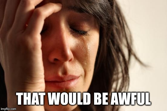 First World Problems Meme | THAT WOULD BE AWFUL | image tagged in memes,first world problems | made w/ Imgflip meme maker