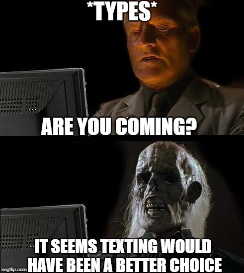 when you try to use email to talk to your friends | *TYPES* ARE YOU COMING? IT SEEMS TEXTING WOULD HAVE BEEN A BETTER CHOICE | image tagged in memes,ill just wait here | made w/ Imgflip meme maker