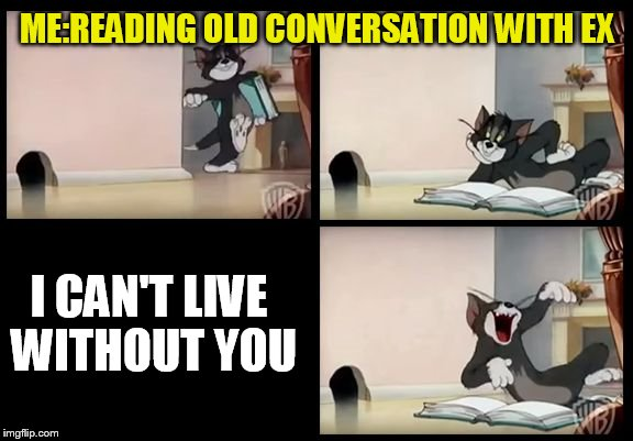 tom and jerry book | ME:READING OLD CONVERSATION WITH EX I CAN'T LIVE WITHOUT YOU | image tagged in tom and jerry book | made w/ Imgflip meme maker