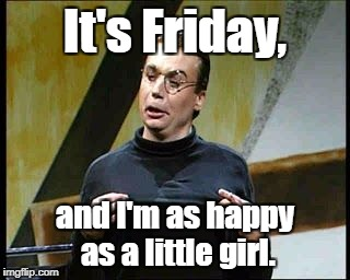 Made this for some grumpy co-workers... | It's Friday, and I'm as happy as a little girl. | image tagged in sprockets friday,happy friday | made w/ Imgflip meme maker