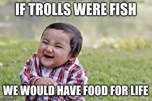 Evil Toddler Meme | IF TROLLS WERE FISH WE WOULD HAVE FOOD FOR LIFE | image tagged in memes,evil toddler | made w/ Imgflip meme maker