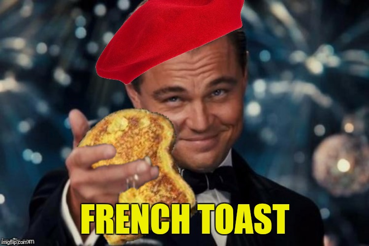 Bad Photoshop Sunday presents:  Breakfast cheers | FRENCH TOAST | image tagged in leonardo dicaprio cheers,french toast | made w/ Imgflip meme maker