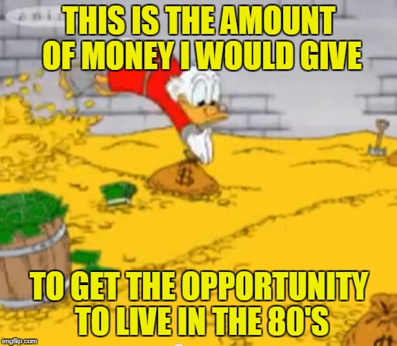I'm uninformed,so can anybody tell me if the time-traveling machine is invented yet? | THIS IS THE AMOUNT OF MONEY I WOULD GIVE TO GET THE OPPORTUNITY TO LIVE IN THE 80'S | image tagged in memes,powermetalhead,gold,80's,80s music,1980s | made w/ Imgflip meme maker