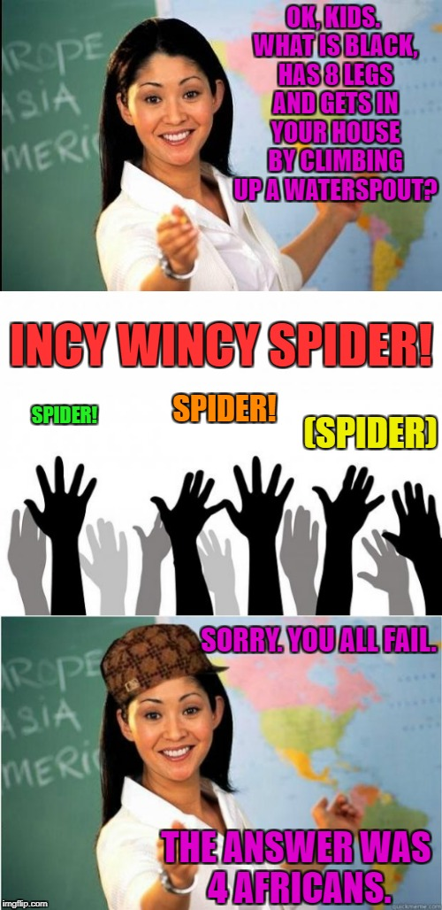 Stupid kids. | OK, KIDS. WHAT IS BLACK, HAS 8 LEGS AND GETS IN YOUR HOUSE BY CLIMBING UP A WATERSPOUT? SORRY. YOU ALL FAIL. INCY WINCY SPIDER! SPIDER! SPID | image tagged in scumbag teacher | made w/ Imgflip meme maker