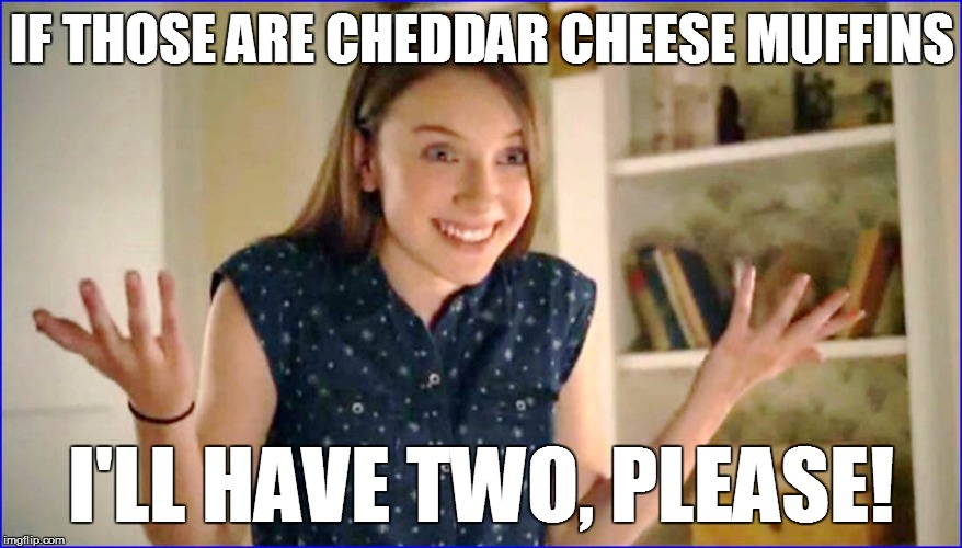 IF THOSE ARE CHEDDAR CHEESE MUFFINS I'LL HAVE TWO, PLEASE! | made w/ Imgflip meme maker