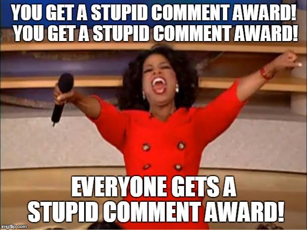Oprah You Get A Meme | YOU GET A STUPID COMMENT AWARD! YOU GET A STUPID COMMENT AWARD! EVERYONE GETS A STUPID COMMENT AWARD! | image tagged in memes,oprah you get a | made w/ Imgflip meme maker