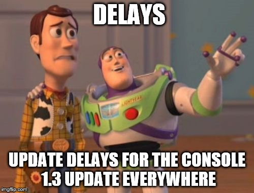 X, X Everywhere Meme | DELAYS UPDATE DELAYS FOR THE CONSOLE 1.3 UPDATE EVERYWHERE | image tagged in memes,x,x everywhere,x x everywhere | made w/ Imgflip meme maker