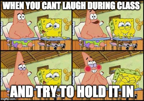 Try not to laugh//SCHOOL EDITION  | WHEN YOU CANT LAUGH DURING CLASS AND TRY TO HOLD IT IN | image tagged in spongebob patrick | made w/ Imgflip meme maker