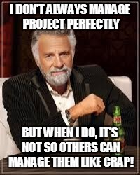 The Most Interesting Man In The World Meme | I DON'T ALWAYS MANAGE PROJECT PERFECTLY BUT WHEN I DO, IT'S NOT SO OTHERS CAN MANAGE THEM LIKE CRAP! | image tagged in i don't always | made w/ Imgflip meme maker