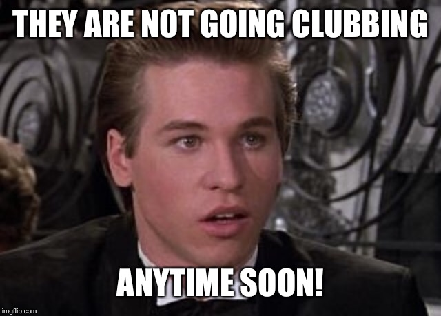 THEY ARE NOT GOING CLUBBING ANYTIME SOON! | made w/ Imgflip meme maker