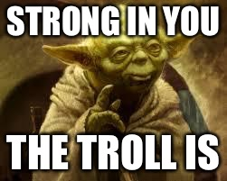 yoda | STRONG IN YOU THE TROLL IS | image tagged in yoda | made w/ Imgflip meme maker
