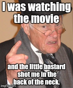 Back In My Day Meme | I was watching the movie and the little bastard shot me in the back of the neck. | image tagged in memes,back in my day | made w/ Imgflip meme maker