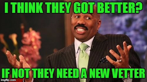 Steve Harvey Meme | I THINK THEY GOT BETTER? IF NOT THEY NEED A NEW VETTER | image tagged in memes,steve harvey | made w/ Imgflip meme maker